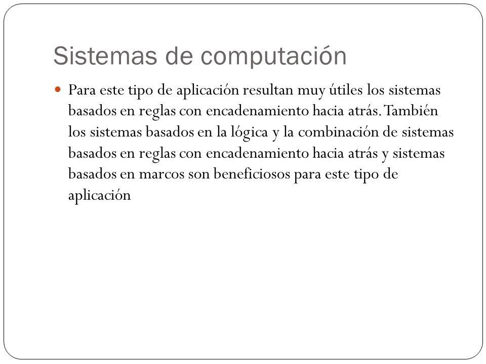 Sistemas de computación Para este tipo de aplicación resultan muy útiles los sistemas basados en reglas con encadenamiento hacia atrás. También los si