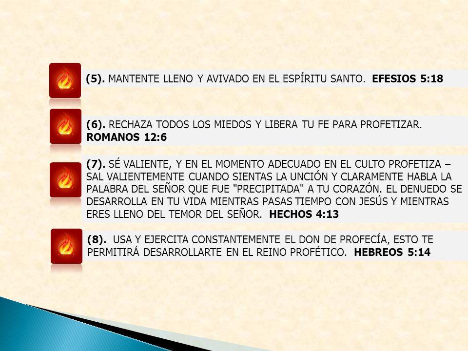 (5). MANTENTE LLENO Y AVIVADO EN EL ESPÍRITU SANTO. EFESIOS 5:18 (6). RECHAZA TODOS LOS MIEDOS Y LIBERA TU FE PARA PROFETIZAR. ROMANOS 12:6 (7). SÉ VA