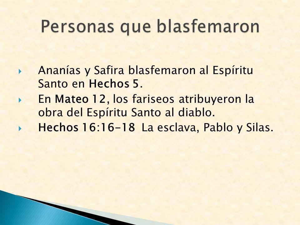 Ananías y Safira blasfemaron al Espíritu Santo en Hechos 5. En Mateo 12, los fariseos atribuyeron la obra del Espíritu Santo al diablo. Hechos 16:16-1