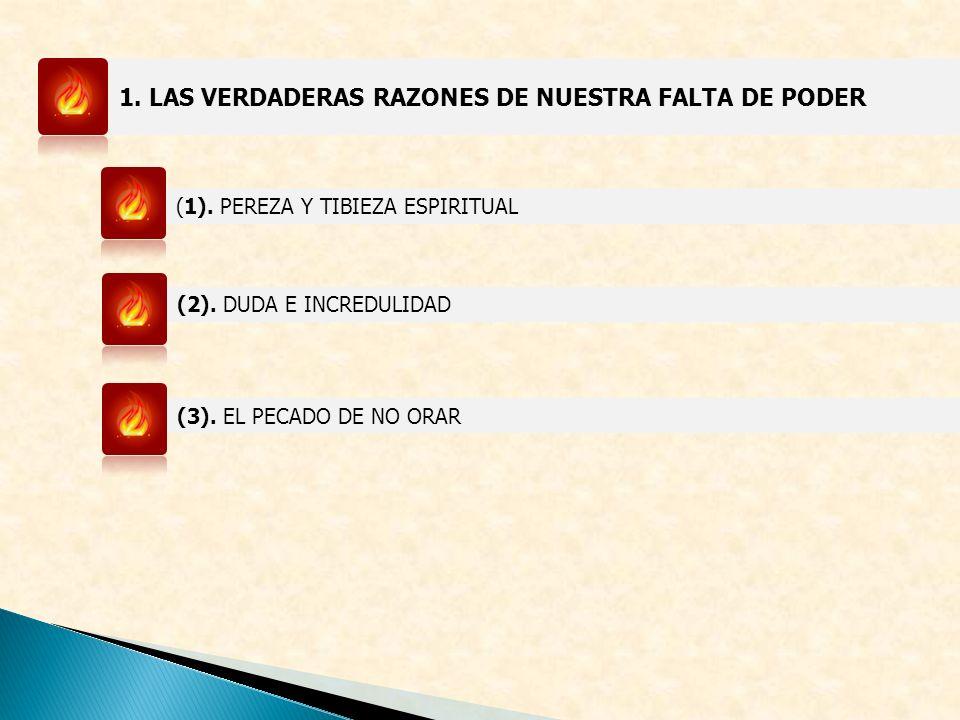 1. LAS VERDADERAS RAZONES DE NUESTRA FALTA DE PODER (1). PEREZA Y TIBIEZA ESPIRITUAL (2). DUDA E INCREDULIDAD (3). EL PECADO DE NO ORAR