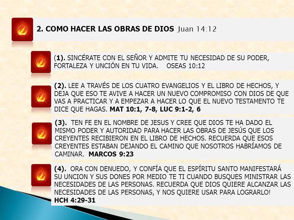 2. COMO HACER LAS OBRAS DE DIOS Juan 14:12 (1). SINCÉRATE CON EL SEÑOR Y ADMITE TU NECESIDAD DE SU PODER, FORTALEZA Y UNCIÓN EN TU VIDA. OSEAS 10:12 (