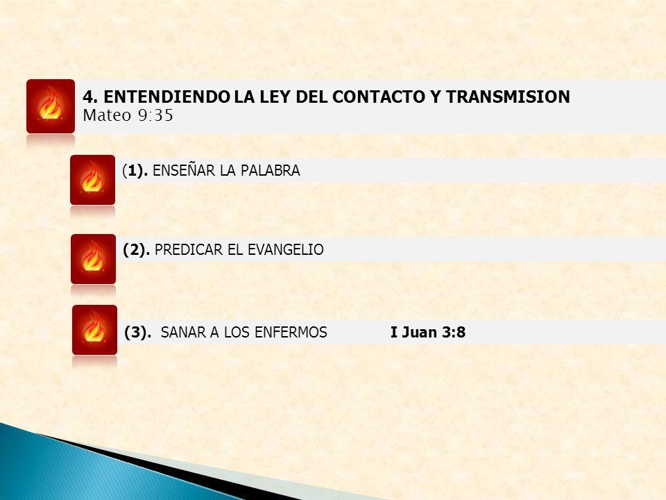 4. ENTENDIENDO LA LEY DEL CONTACTO Y TRANSMISION Mateo 9:35 (1). ENSEÑAR LA PALABRA (2). PREDICAR EL EVANGELIO (3). SANAR A LOS ENFERMOSI Juan 3:8