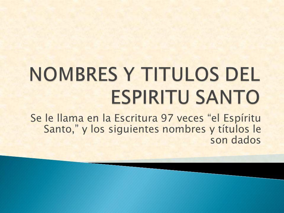 Se le llama en la Escritura 97 veces el Espíritu Santo, y los siguientes nombres y títulos le son dados