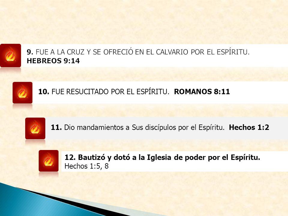 10. FUE RESUCITADO POR EL ESPÍRITU. ROMANOS 8:11 11. Dio mandamientos a Sus discípulos por el Espíritu. Hechos 1:2 12. Bautizó y dotó a la Iglesia de