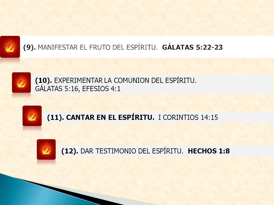 (10). EXPERIMENTAR LA COMUNION DEL ESPÍRITU. GÁLATAS 5:16, EFESIOS 4:1 (11). CANTAR EN EL ESPÍRITU. I CORINTIOS 14:15 (12). DAR TESTIMONIO DEL ESPÍRIT