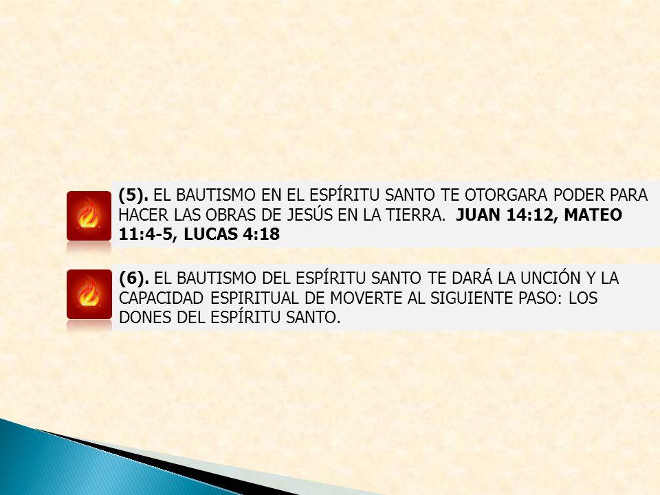 (5). EL BAUTISMO EN EL ESPÍRITU SANTO TE OTORGARA PODER PARA HACER LAS OBRAS DE JESÚS EN LA TIERRA. JUAN 14:12, MATEO 11:4-5, LUCAS 4:18 (6). EL BAUTI