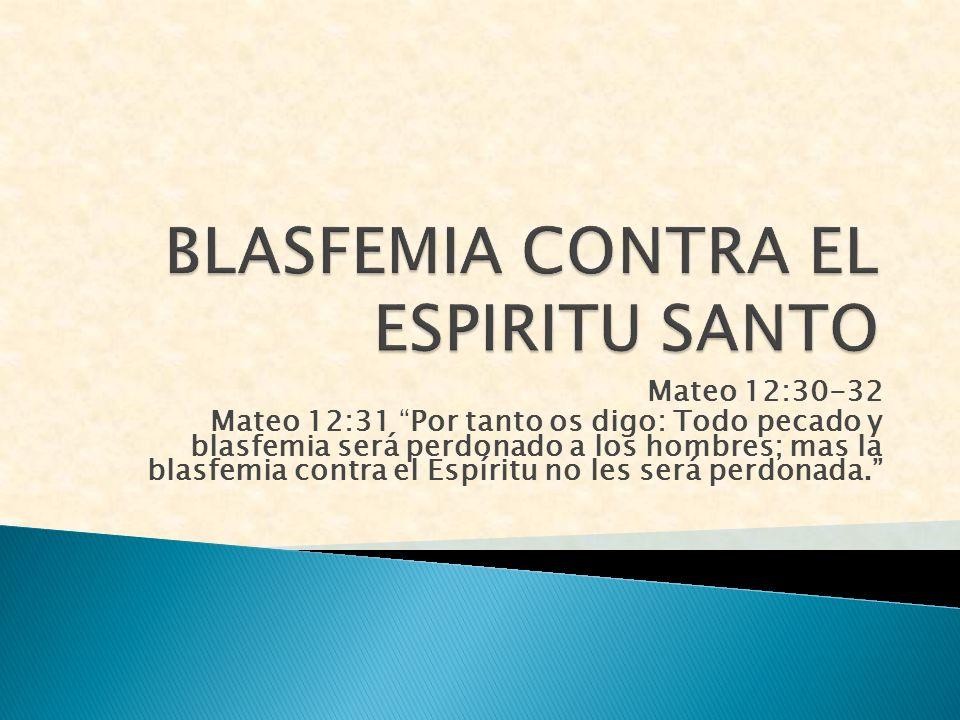 Mateo 12:30-32 Mateo 12:31 Por tanto os digo: Todo pecado y blasfemia será perdonado a los hombres; mas la blasfemia contra el Espíritu no les será pe