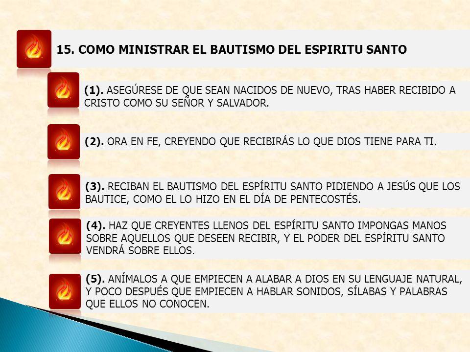 15. COMO MINISTRAR EL BAUTISMO DEL ESPIRITU SANTO (1). ASEGÚRESE DE QUE SEAN NACIDOS DE NUEVO, TRAS HABER RECIBIDO A CRISTO COMO SU SEÑOR Y SALVADOR.