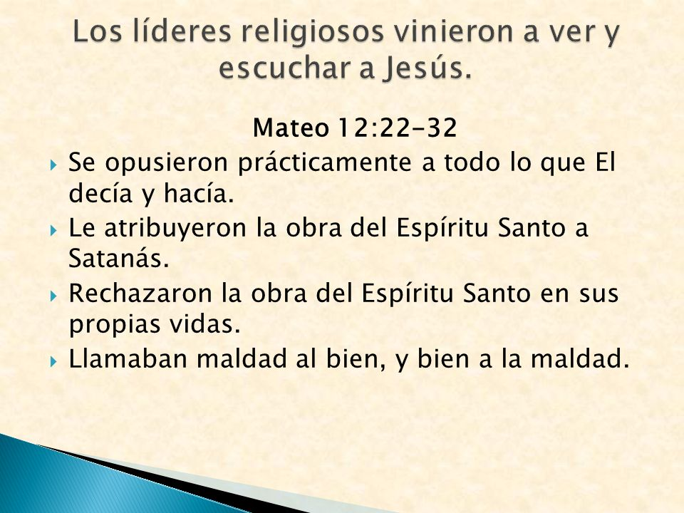 Mateo 12:22-32 Se opusieron prácticamente a todo lo que El decía y hacía. Le atribuyeron la obra del Espíritu Santo a Satanás. Rechazaron la obra del