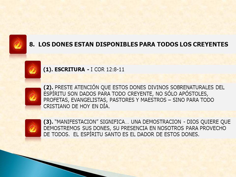 8. LOS DONES ESTAN DISPONIBLES PARA TODOS LOS CREYENTES (1). ESCRITURA - I COR 12:8-11 (2). PRESTE ATENCIÓN QUE ESTOS DONES DIVINOS SOBRENATURALES DEL