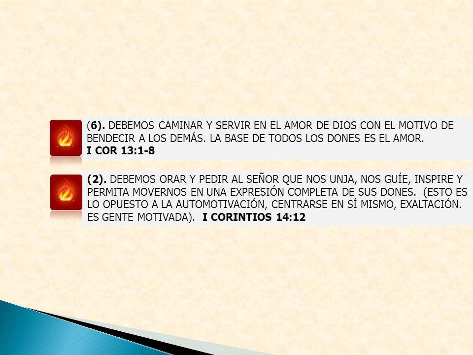 (6). DEBEMOS CAMINAR Y SERVIR EN EL AMOR DE DIOS CON EL MOTIVO DE BENDECIR A LOS DEMÁS. LA BASE DE TODOS LOS DONES ES EL AMOR. I COR 13:1-8 (2). DEBEM
