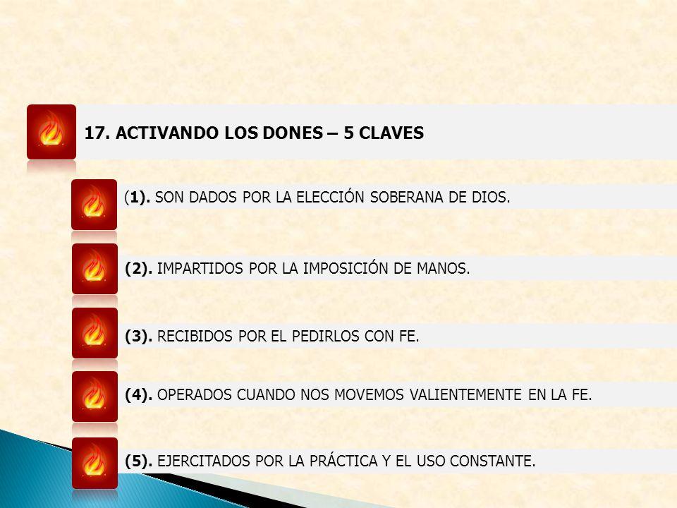 17. ACTIVANDO LOS DONES – 5 CLAVES (1). SON DADOS POR LA ELECCIÓN SOBERANA DE DIOS. (2). IMPARTIDOS POR LA IMPOSICIÓN DE MANOS. (3). RECIBIDOS POR EL