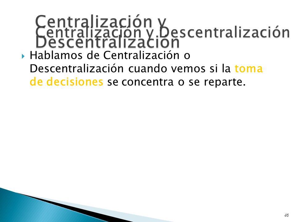 Hablamos de Centralización o Descentralización cuando vemos si la toma de decisiones se concentra o se reparte. 46 Centralización y Descentralización