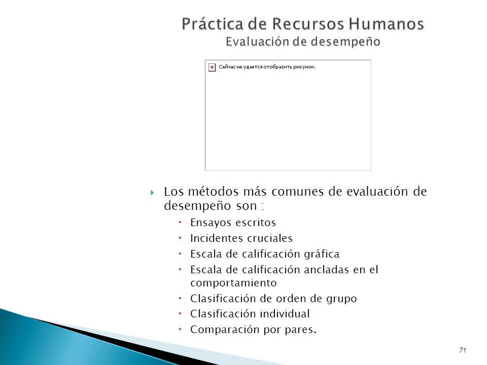 Los métodos más comunes de evaluación de desempeño son : Ensayos escritos Incidentes cruciales Escala de calificación gráfica Escala de calificación a