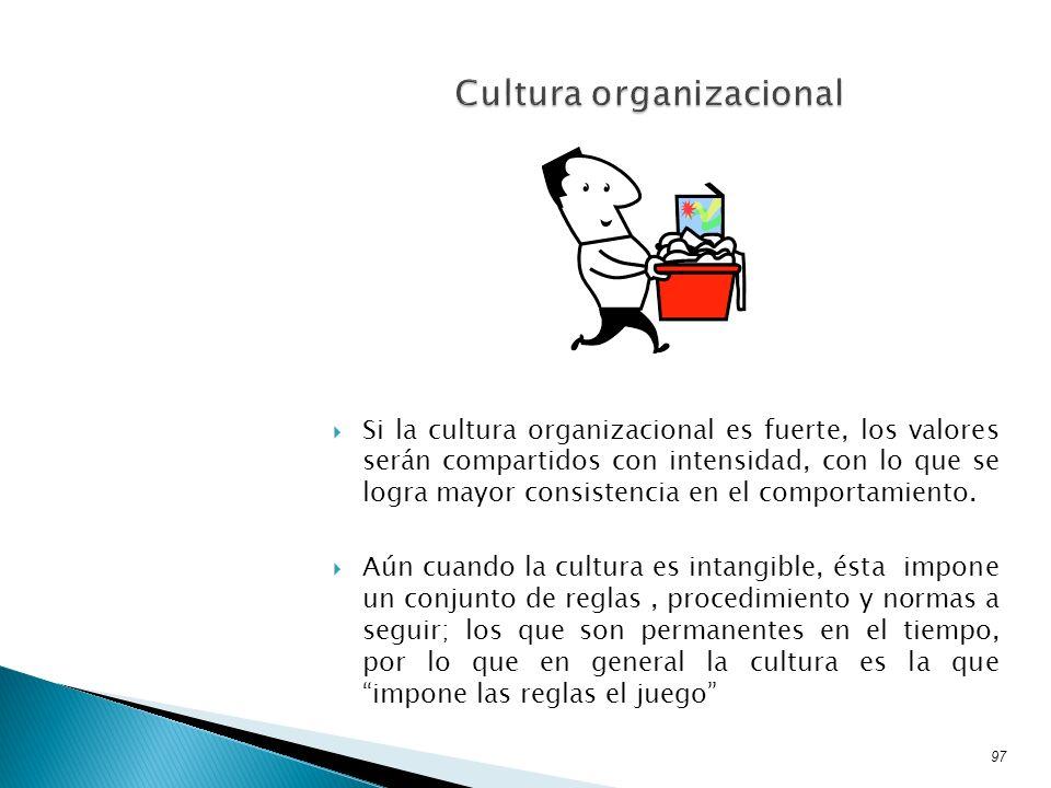 Si la cultura organizacional es fuerte, los valores serán compartidos con intensidad, con lo que se logra mayor consistencia en el comportamiento. Aún