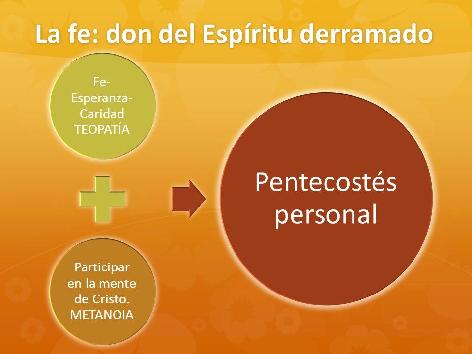 La fe: don del Espíritu derramado Fe- Esperanza- Caridad TEOPATÍA Participar en la mente de Cristo. METANOIA Pentecostés personal