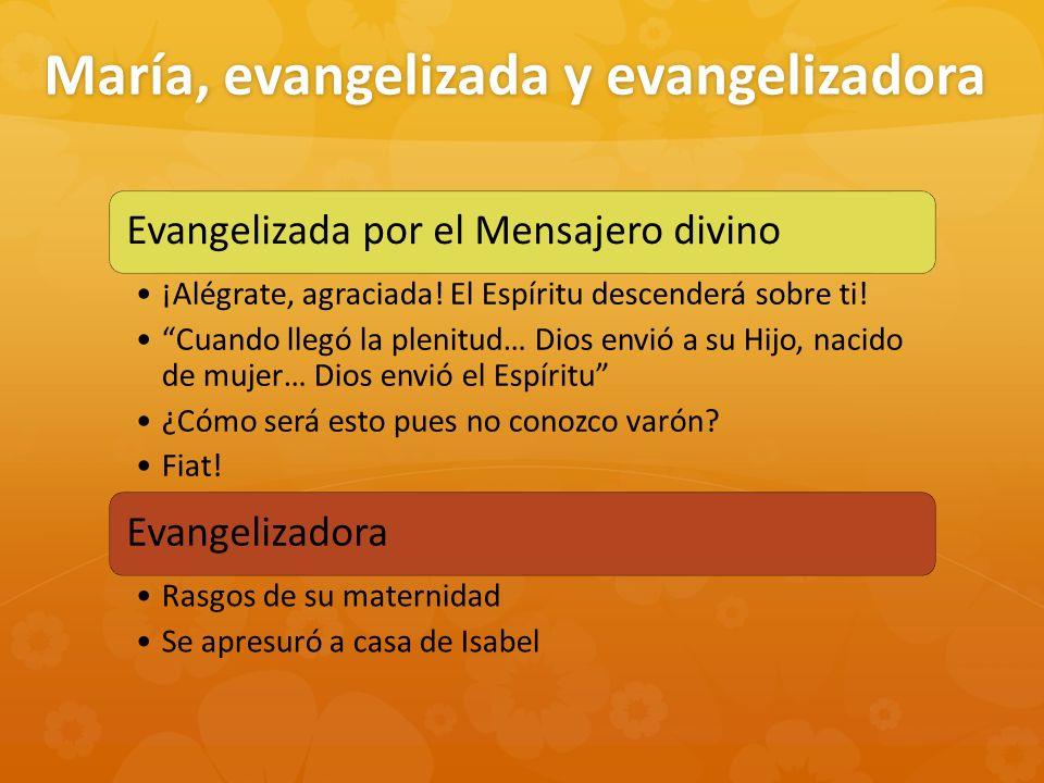 María, evangelizada y evangelizadora Evangelizada por el Mensajero divino ¡Alégrate, agraciada! El Espíritu descenderá sobre ti! Cuando llegó la pleni