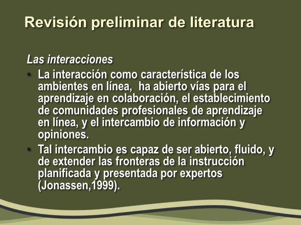 Revisión preliminar de literatura Las interacciones La interacción como característica de los ambientes en línea, ha abierto vías para el aprendizaje en colaboración, el establecimiento de comunidades profesionales de aprendizaje en línea, y el intercambio de información y opiniones.