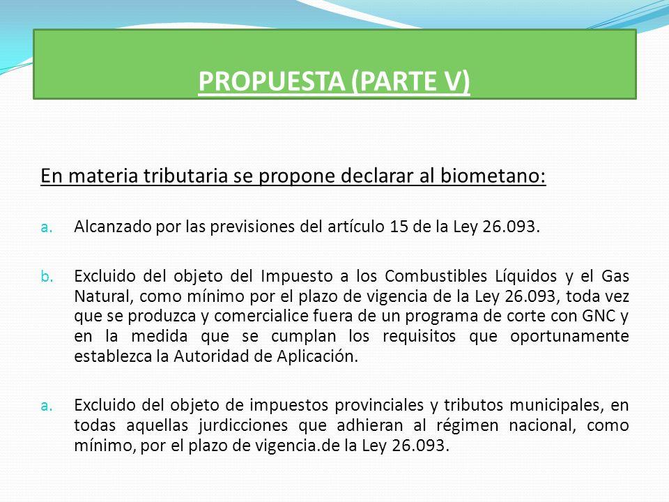 PROPUESTA (PARTE V) En materia tributaria se propone declarar al biometano: a.