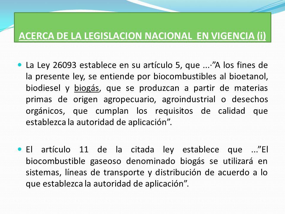 ACERCA DE LA LEGISLACION NACIONAL EN VIGENCIA (i) La Ley 26093 establece en su artículo 5, que...·A los fines de la presente ley, se entiende por biocombustibles al bioetanol, biodiesel y biogás, que se produzcan a partir de materias primas de origen agropecuario, agroindustrial o desechos orgánicos, que cumplan los requisitos de calidad que establezca la autoridad de aplicación.