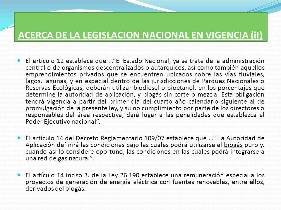 ACERCA DE LA LEGISLACION NACIONAL EN VIGENCIA (iI) El artículo 12 establece que...El Estado Nacional, ya se trate de la administración central o de organismos descentralizados o autárquicos, así como también aquellos emprendimientos privados que se encuentren ubicados sobre las vías fluviales, lagos, lagunas, y en especial dentro de las jurisdicciones de Parques Nacionales o Reservas Ecológicas, deberán utilizar biodiesel o bioetanol, en los porcentajes que determine la autoridad de aplicación, y biogás sin corte o mezcla.