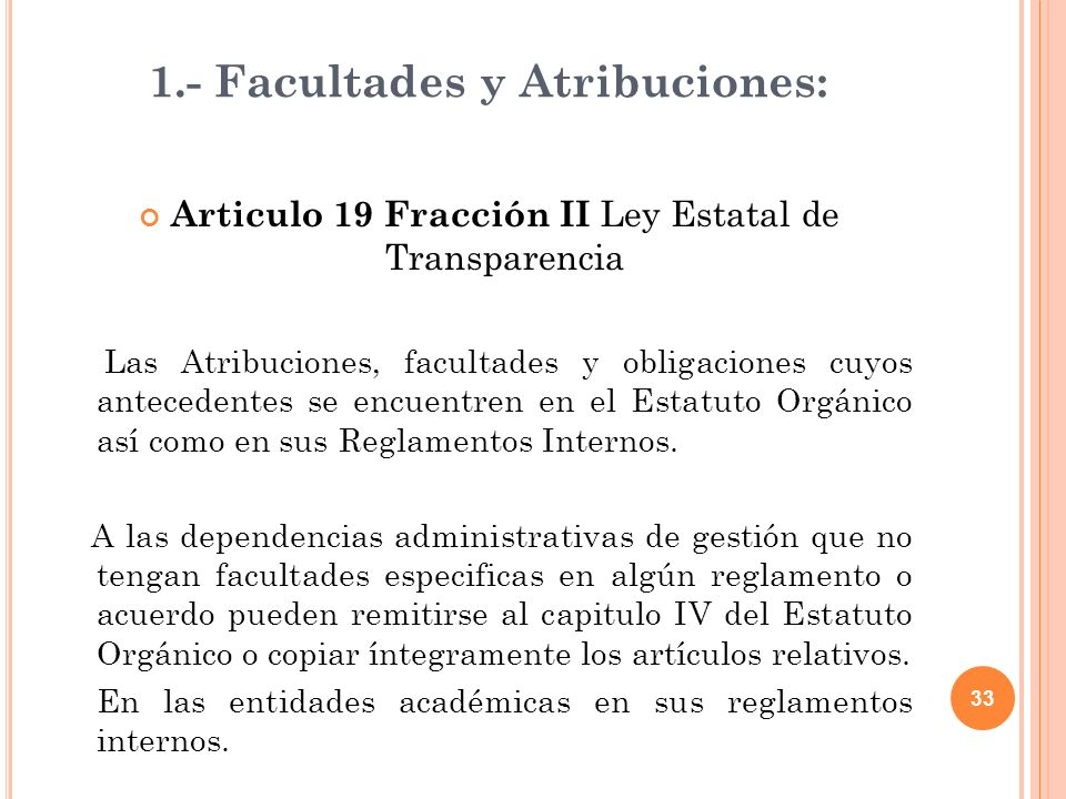 33 1.- Facultades y Atribuciones: Articulo 19 Fracción II Ley Estatal de Transparencia Las Atribuciones, facultades y obligaciones cuyos antecedentes se encuentren en el Estatuto Orgánico así como en sus Reglamentos Internos.