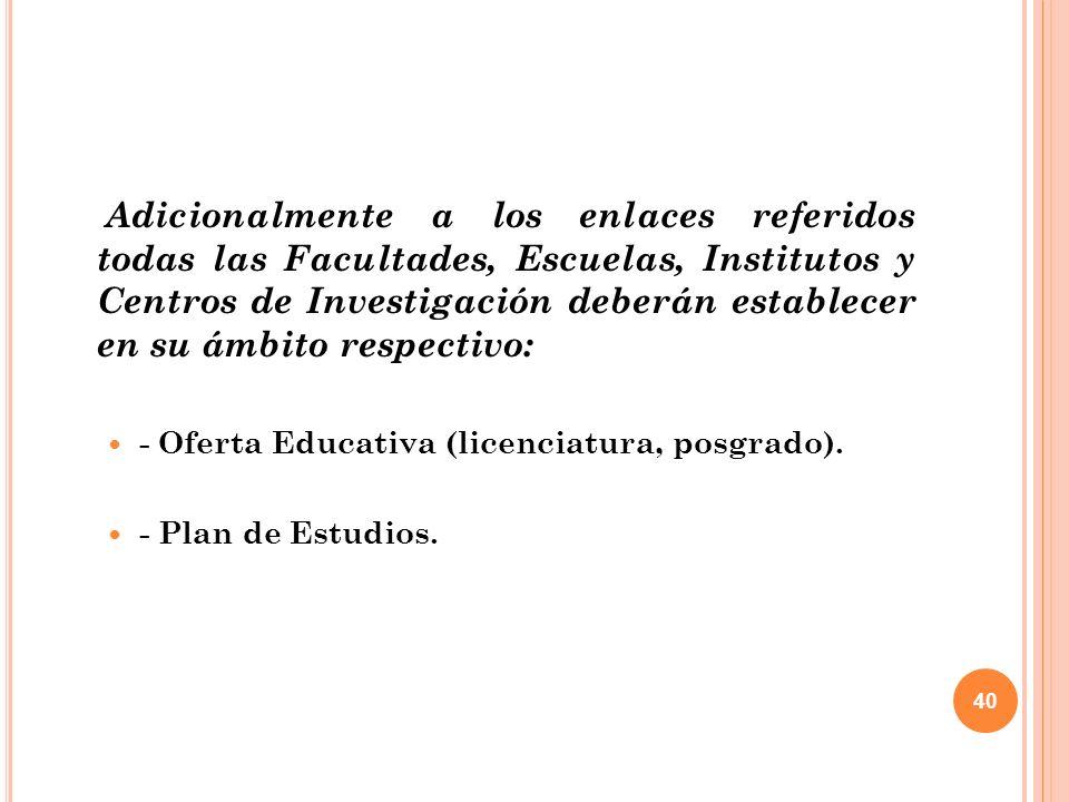 40 Adicionalmente a los enlaces referidos todas las Facultades, Escuelas, Institutos y Centros de Investigación deberán establecer en su ámbito respectivo: - Oferta Educativa (licenciatura, posgrado).