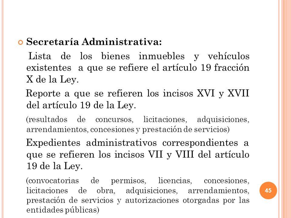 45 Secretaría Administrativa: Lista de los bienes inmuebles y vehículos existentes a que se refiere el artículo 19 fracción X de la Ley.