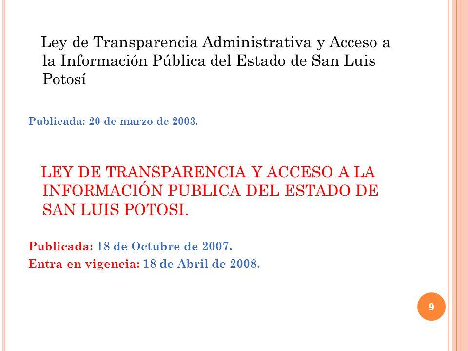 9 Ley de Transparencia Administrativa y Acceso a la Información Pública del Estado de San Luis Potosí Publicada: 20 de marzo de 2003.