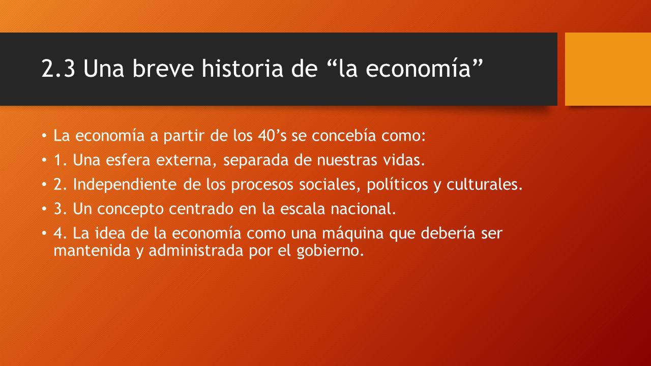 2.3 Una breve historia de la economía La economía a partir de los 40s se concebía como: 1. Una esfera externa, separada de nuestras vidas. 2. Independ
