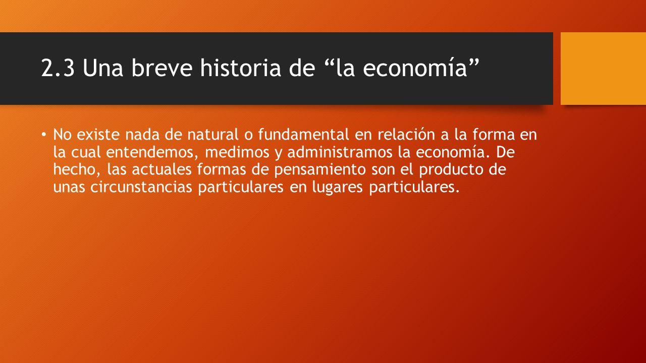 2.3 Una breve historia de la economía No existe nada de natural o fundamental en relación a la forma en la cual entendemos, medimos y administramos la economía.