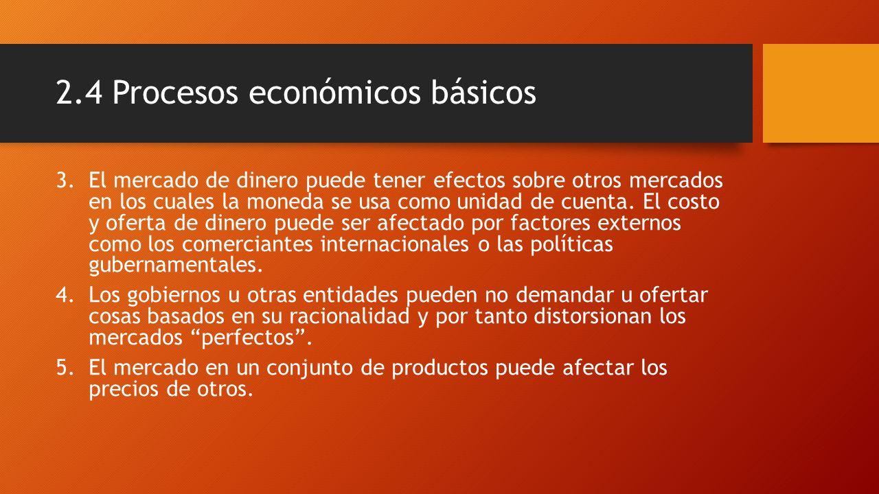 2.4 Procesos económicos básicos 3.El mercado de dinero puede tener efectos sobre otros mercados en los cuales la moneda se usa como unidad de cuenta.