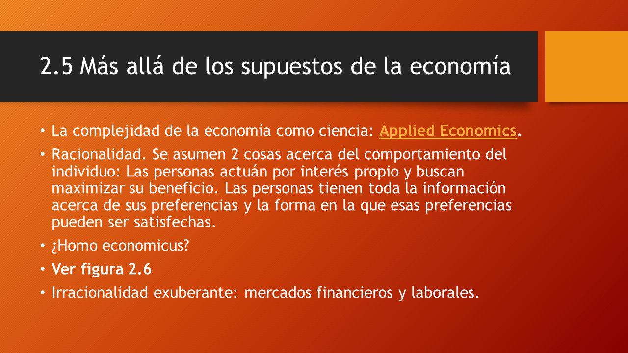 2.5 Más allá de los supuestos de la economía La complejidad de la economía como ciencia: Applied Economics.Applied Economics Racionalidad. Se asumen 2
