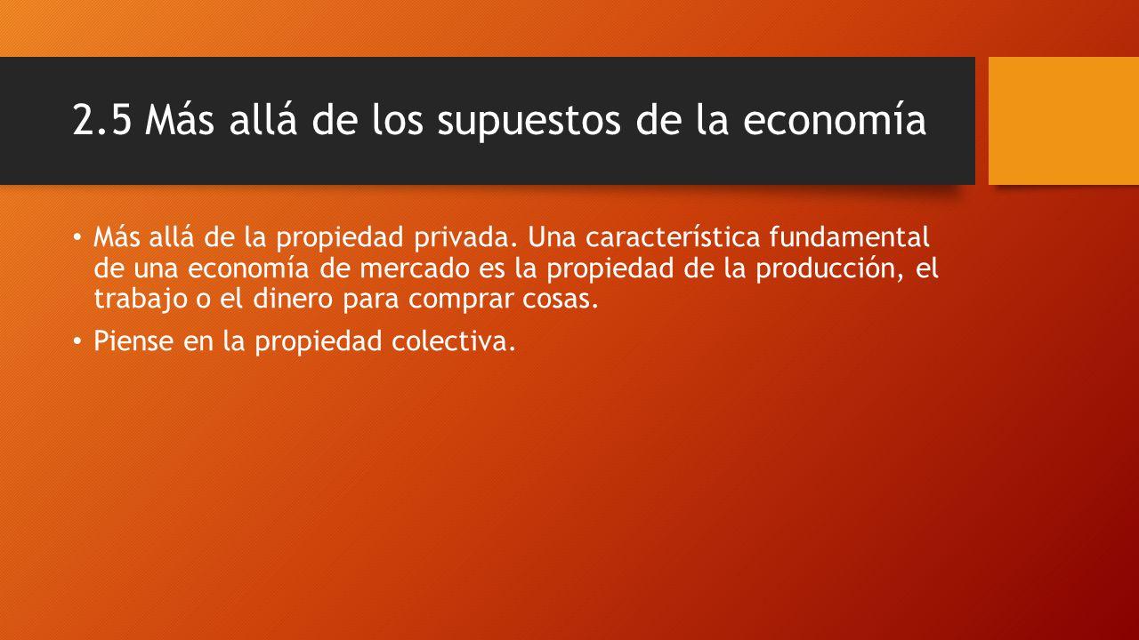2.5 Más allá de los supuestos de la economía Más allá de la propiedad privada. Una característica fundamental de una economía de mercado es la propied