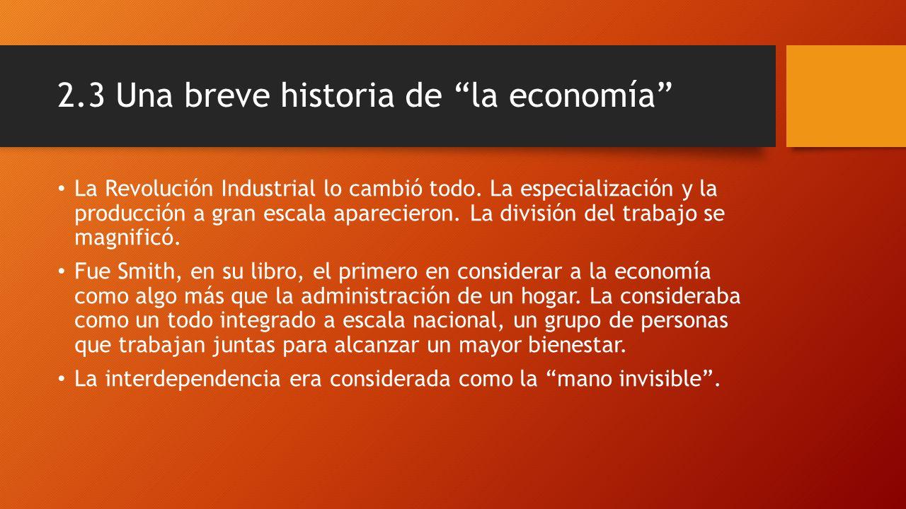 2.3 Una breve historia de la economía Un individuo buscando su propio interés, consigue sin quererlo aportar al beneficio de otros.