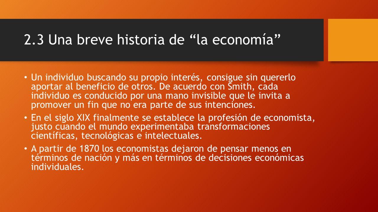 2.3 Una breve historia de la economía Un individuo buscando su propio interés, consigue sin quererlo aportar al beneficio de otros. De acuerdo con Smi