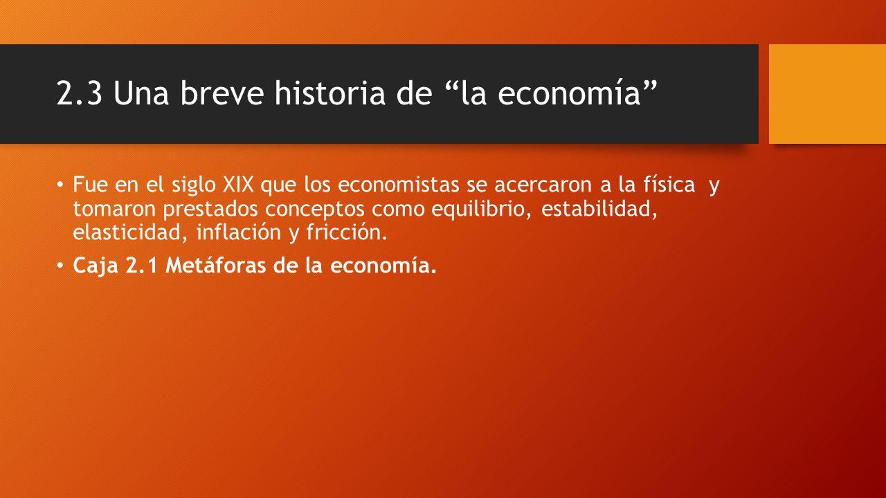 2.3 Una breve historia de la economía Fue en el siglo XIX que los economistas se acercaron a la física y tomaron prestados conceptos como equilibrio, estabilidad, elasticidad, inflación y fricción.
