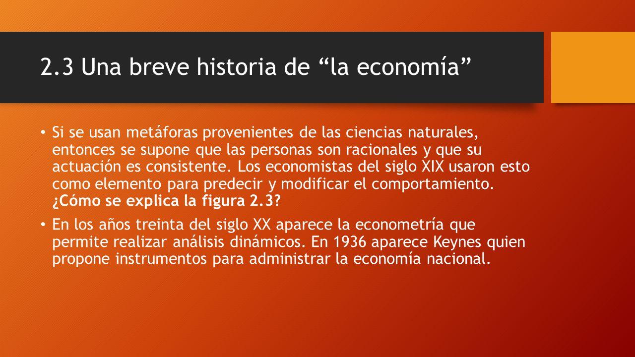 2.3 Una breve historia de la economía Si se usan metáforas provenientes de las ciencias naturales, entonces se supone que las personas son racionales y que su actuación es consistente.