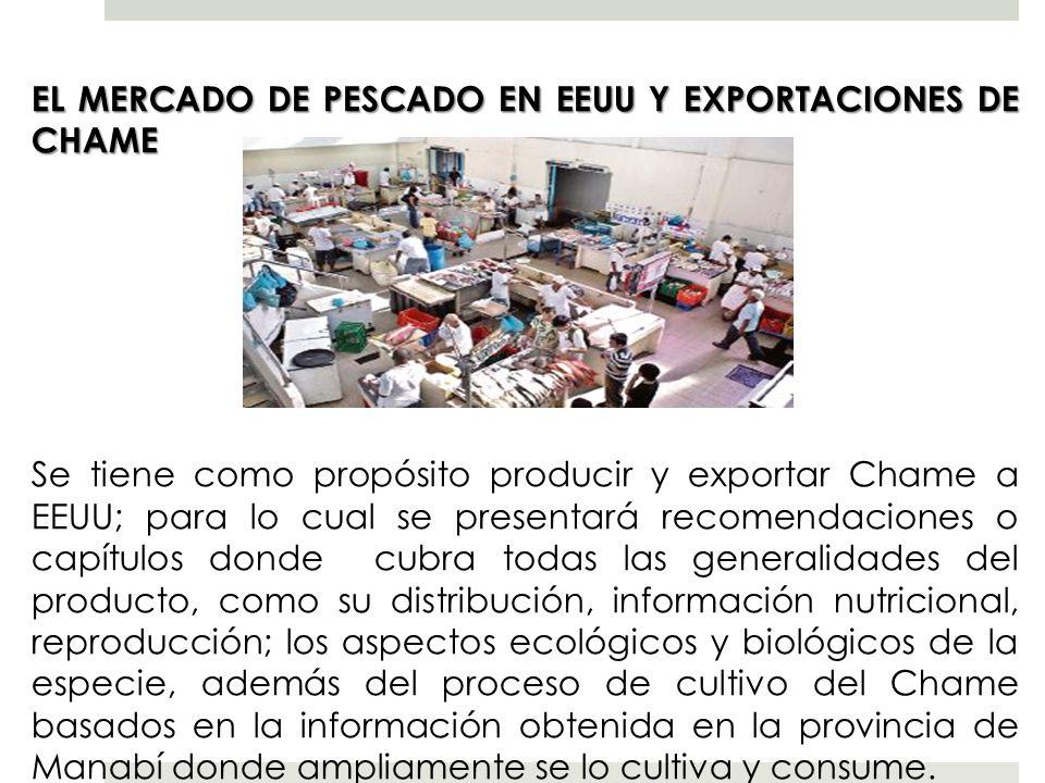 EL MERCADO DE PESCADO EN EEUU Y EXPORTACIONES DE CHAME Se tiene como propósito producir y exportar Chame a EEUU; para lo cual se presentará recomendac