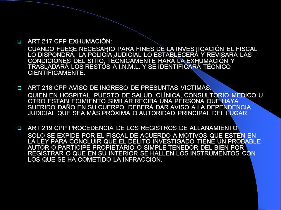 ART 217 CPP EXHUMACIÓN: CUANDO FUESE NECESARIO PARA FINES DE LA INVESTIGACIÓN EL FISCAL LO DISPONDRÁ, LA POLICÍA JUDICIAL LO ESTABLECERÁ Y REVISARA LA
