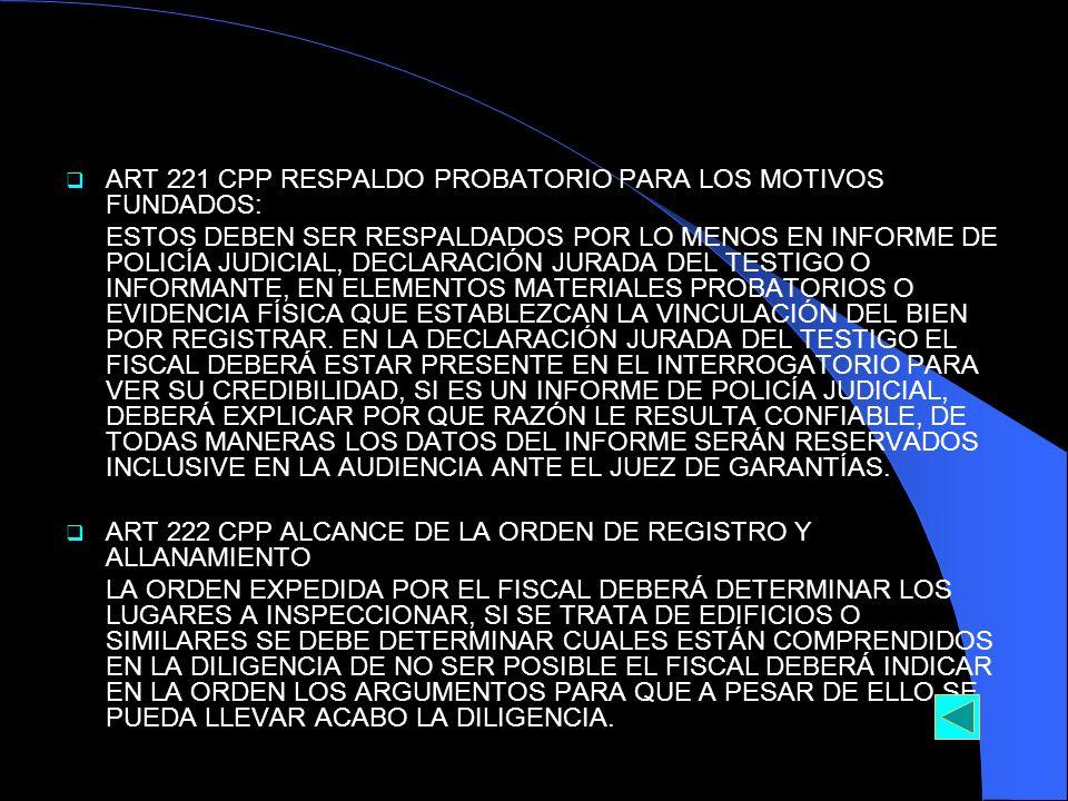 ART 221 CPP RESPALDO PROBATORIO PARA LOS MOTIVOS FUNDADOS: ESTOS DEBEN SER RESPALDADOS POR LO MENOS EN INFORME DE POLICÍA JUDICIAL, DECLARACIÓN JURADA