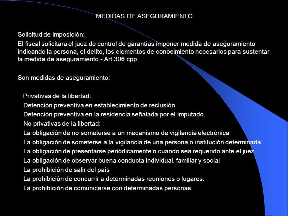 MEDIDAS DE ASEGURAMIENTO Solicitud de imposición: El fiscal solicitara el juez de control de garantías imponer medida de aseguramiento indicando la pe