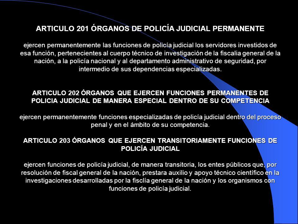 ARTICULO 201 ÓRGANOS DE POLICÍA JUDICIAL PERMANENTE ejercen permanentemente las funciones de policía judicial los servidores investidos de esa función