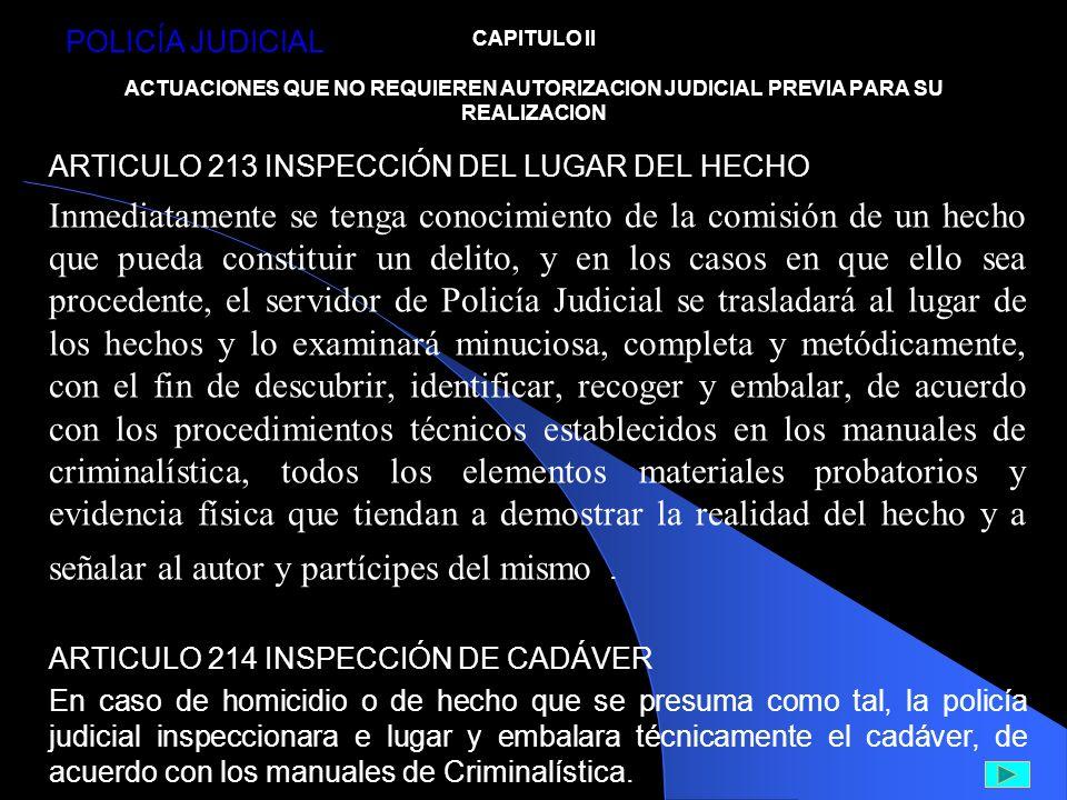 CAPITULO II ACTUACIONES QUE NO REQUIEREN AUTORIZACION JUDICIAL PREVIA PARA SU REALIZACION ARTICULO 213 INSPECCIÓN DEL LUGAR DEL HECHO Inmediatamente s