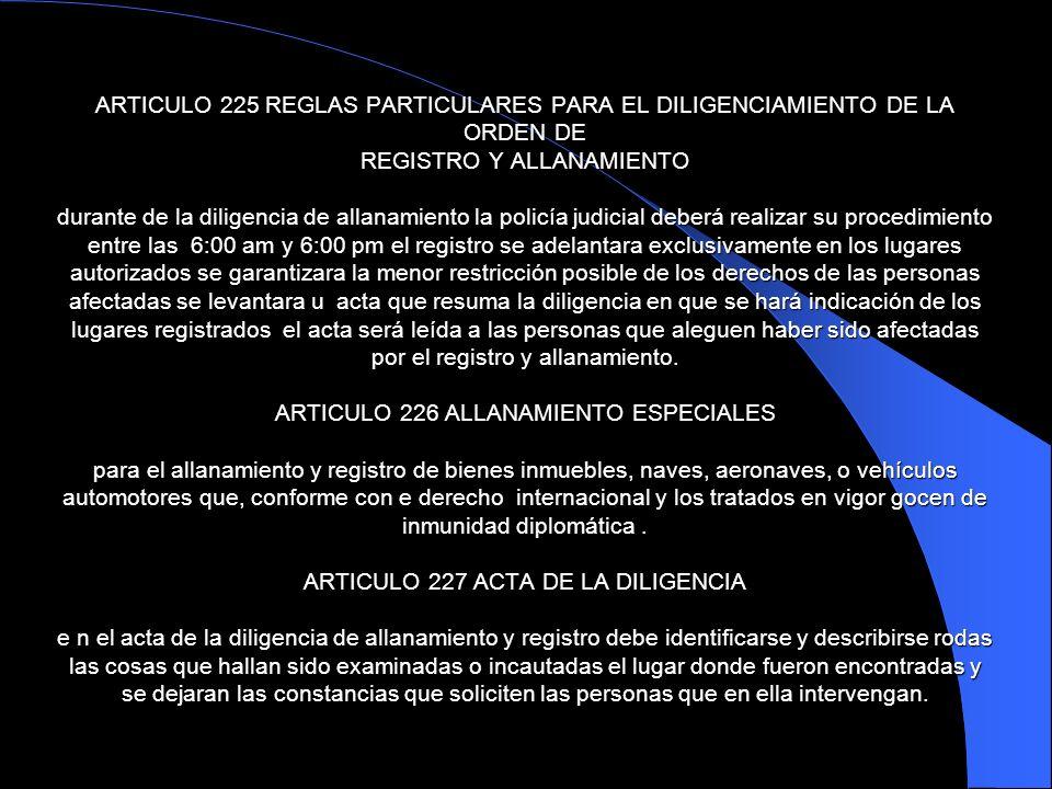 ARTICULO 225 REGLAS PARTICULARES PARA EL DILIGENCIAMIENTO DE LA ORDEN DE REGISTRO Y ALLANAMIENTO durante de la diligencia de allanamiento la policía j
