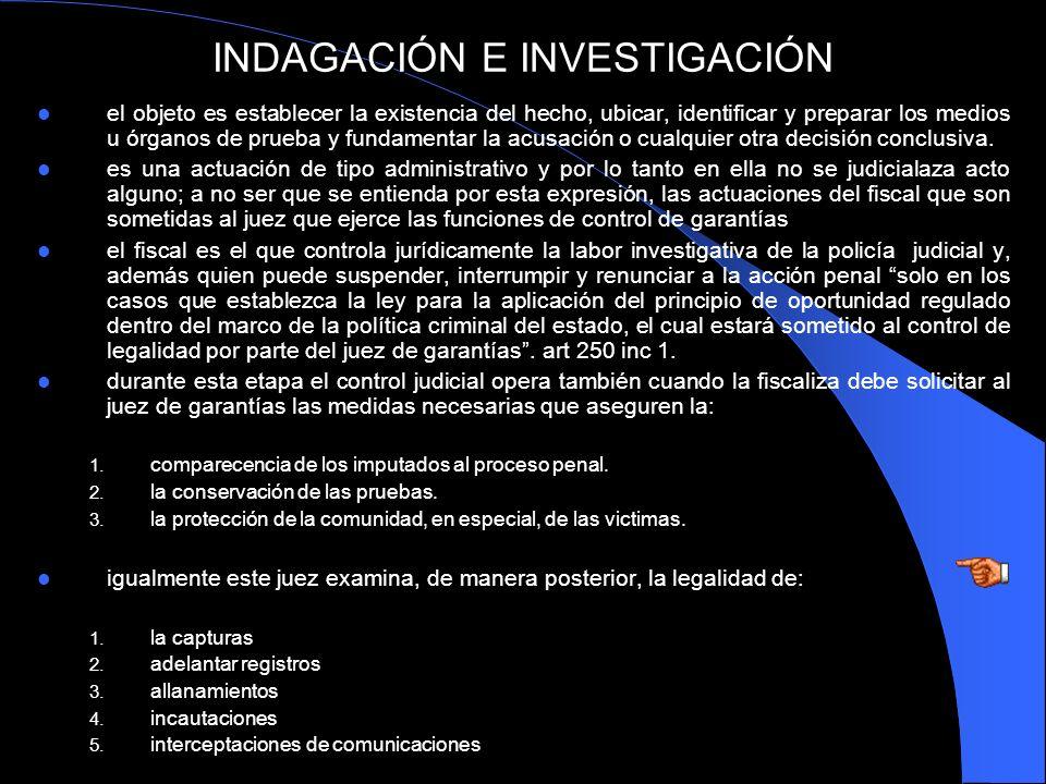 INDAGACIÓN E INVESTIGACIÓN el objeto es establecer la existencia del hecho, ubicar, identificar y preparar los medios u órganos de prueba y fundamenta