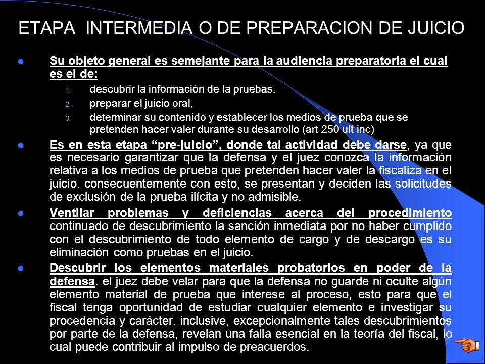 ETAPA INTERMEDIA O DE PREPARACION DE JUICIO Su objeto general es semejante para la audiencia preparatoria el cual es el de: 1. descubrir la informació