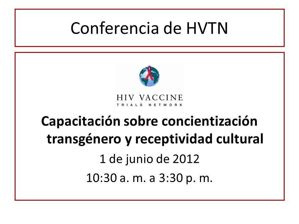 Conferencia de HVTN Capacitación sobre concientización transgénero y receptividad cultural 1 de junio de 2012 10:30 a. m. a 3:30 p. m.