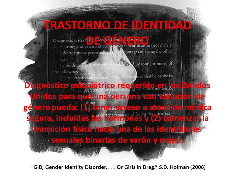 GID, Gender Identity Disorder,... Or Girls In Drag. S.D. Holman (2006) TRASTORNO DE IDENTIDAD DE GÉNERO Diagnóstico psiquiátrico requerido en los Esta