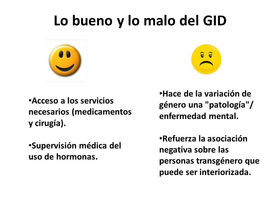 Lo bueno y lo malo del GID Acceso a los servicios necesarios (medicamentos y cirugía). Supervisión médica del uso de hormonas. Hace de la variación de